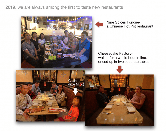 2019: always the first to try new restaurants, including Nine Spices Fondue (a Chinese hot pot restaurant), and Cheesecake Factory, where we waited a full hour in line and ended up at two separate tables, joined by Ming's son Gavin!